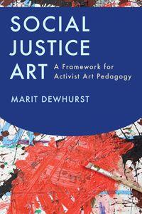 Social Justice Art: A Framework for Activist Pedagogy by Marit Dewhurst.