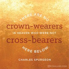 """""""There are no crown-wearers in heaven who were not cross-bearers here below."""" (C.H.Spurgeon)"""