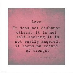 Love it does not dishonor others, it is not self-seeking, it is not easily angered, it keeps no record of wrongs