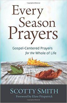 Every Season Prayers: Gospel-Centered Prayers for the Whole of Life: Scotty Smith, Elyse Fitzpatrick: 9780801014031: Amazon.com: Books