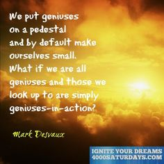 We Put Geniuses On A Pedestal And By Default Make Ourselves Small. What If We Are All Geniuses And Those We Look Up To Are Simply Geniuses-In-Action?  www.4000saturdays.com/ignite