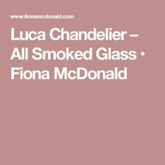 Luca Chandelier – All Smoked Glass • Fiona McDonald