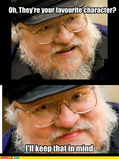 George R  R Martin thats just mean. Kill them off by the end of the book.