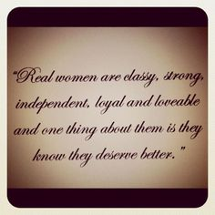Real women are classy, strong, independent...