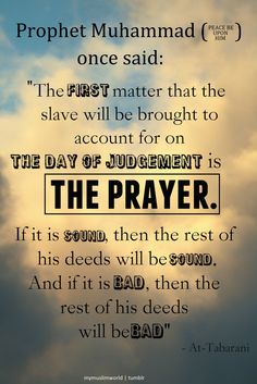 "Prophet Muhammad (PBUH) said: ""The first matter that the slave will be brought to account for on the Day of Judgement is the prayer. If it is sound, then the rest of his deeds will be sound. And if it is bad, then the rest of his deeds will be bad."""