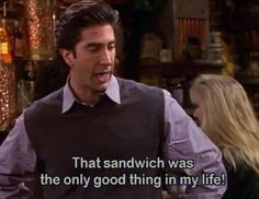 Ross: that sandwich was the only good thing in my life!