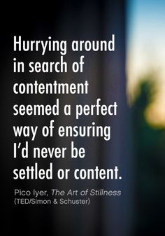 Hurrying around in search of contentment seemed a perfect way of ensuring I'd never be settled or content. ~Pico Iyer, The Art of Stillness. Spiritual Quotes, Positive Quotes, Cool Words, Wise Words, Happy Quotes, Life Quotes, Anecdotal Notes, Growth Quotes, Self Quotes