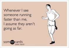Runner Things #1111: Whenever I see someone running faster than me, I assume they aren't going as far.