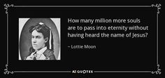 How many million more souls are to pass into eternity without having heard the name of Jesus? - Lottie Moon