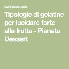 Tipologie di gelatine per lucidare torte alla frutta - Pianeta Dessert