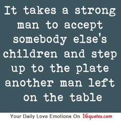 Inspirational Quotes: It takes a strong man to accept somebody else's children and step up to the plate another man left on the table. Top Inspirational Quotes Quote Description It takes a strong man. Great Quotes, Quotes To Live By, Love Quotes, Funny Quotes, Inspirational Quotes, Qoutes, Quotations, Quotable Quotes, Family Quotes