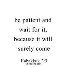 "For the vision is yet for an appointed time; But at the end it will speak, and it will not lie. Though it tarries, wait for it; Because it will surely come, It will not tarry. ""Behold the proud, His soul is not upright in him; But the just shall live by his faith.  Habakkuk 2:3‭-‬4 NKJV  https://bible.com/bible/114/hab.2.3-4.NKJV"