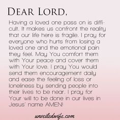 Dear Lord, Having a loved one pass on is difficult. It makes us confront the reality that our life here is fragile. I pray for everyone who hurts from Prayer For Loved Ones, Prayer For My Friend, Prayer For Family, Prayers For Grieving, Grieving Quotes, Prayers For Healing, Prayer For Grief, Prayer For Peace, Prayer For Comfort