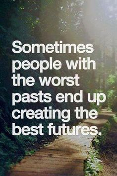 Sometimes people with the worst pasts end up creating the best futures..