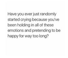 Have you ever just randomly started crying because you've been holding in all of these emotions and pretending to be happy for way too long