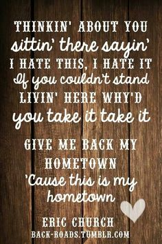 Thinkin' about you sittin' there saying' I hate this, I hate it. If you couldn't stand livin' here why'd you take it, take it. Give me back my hometown, cause this is my hometown - Give Me Back My Hometown - Eric Church