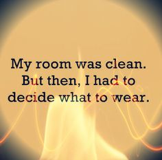 My room was clean. But then I had to decide what to wear. #joke #laugh #smile