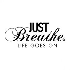 Just Breathe, Life Goes On
