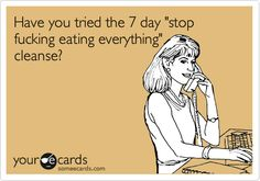 Funny Thinking of You Ecard: Have you tried the 7 day 'stop fucking eating everything' cleanse?