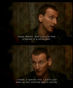 The ninth doctor was my first and I will always love him for the swaggering gent that he is.