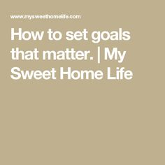 How to set goals that matter. | My Sweet Home Life