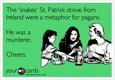 Funny St. Patrick's Day Ecard: The 'snakes' St. Patrick drove from Ireland were a metaphor for pagans. He was a murderer. Cheers.