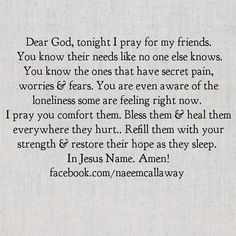 Dear God, tonight I pray for my friends. You know their needs like no one else knows. You know the ones that have secret pain, worries & fears. You are even aware of the loneliness some are feeling right now. I pray you comfort them. Bless them & heal them everywhere they hurt.Refill them with Your strength & restore their hope as they sleep. In Jesus Name. Amen!