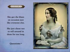 She got the blues on occasion just like everyone else. She just chose not to roll around in them for too long. - Queenisms™