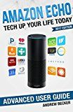 Amazon Echo: Tech Up Your Life Today: Amazon Echo Advanced User Guide (2017 Edition) (English Edition)
