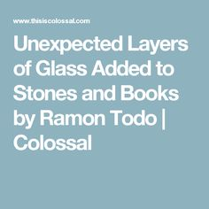 Unexpected Layers of Glass Added to Stones and Books by Ramon Todo | Colossal