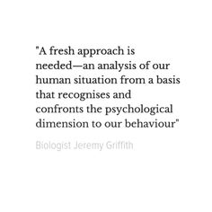 """A fresh approach is needed—an analysis of our human situation from a basis that recognises and confronts the psychological dimension to our behaviour"" Biologist Jeremy Griffith 