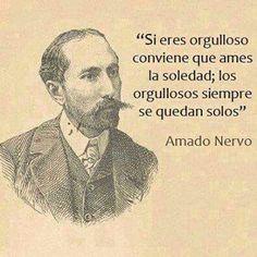 si eres orgulloso conviene que ames la soledad;los orgullosos siempre se quedan solos-Amado Nervo.