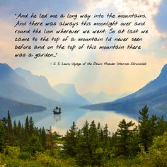 """""""And he led me a long way into the mountains. And there was always this moonlight over and round the lion wherever we went. So at last we came to the top of a mountain I'd never seen before and on the top of this mountain there was a garden..."""" C. S. Lewis"""