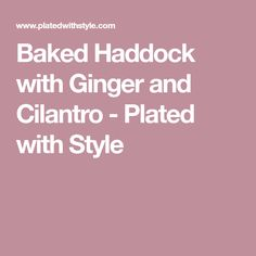 Baked Haddock with Ginger and Cilantro - Plated with Style