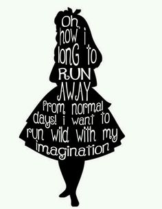 Oh, how I long to run away from normal days! I want to run wild with my imagination. - Alice