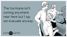 Funny Workplace Ecard: The hurricane isn't coming anywhere near here but I say we evacuate anyway.