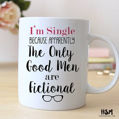 I'm Single, Because Apparently The Only Good Men are Fictional // 15 oz Coffee Mug // Quote Mug // Book Lover