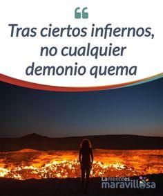 Tras ciertos infiernos, no cualquier demonio quema   A medida que #sufrimos y nos enfrentamos a verdaderos #infiernos nos hacemos más #fuertes y nuestra sonrisa más resistente a nuevos percances.  #Emociones