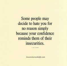 They make a lot of excuses why they don't like you, but their own insecurities are what it's all about.