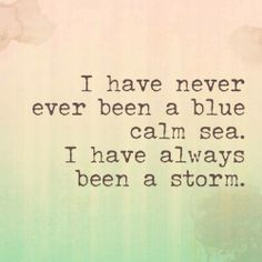 I have never been a blue calm sea. I have always been a storm.