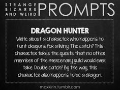 ✐ DAILY WEIRD PROMPT ✐ DRAGON HUNTER Write about a character who happens to hunt dragons for a living. The catch? This character takes the quests that no other member of the mercenary guild would ever take. Double catch? By the way, this character also happens to be a dragon. Want to publish a story inspired by this prompt? Click here to read the guidelines~ ♥︎ And, if you're looking for more writerly content, make sure to follow me: maxkirin.tumblr.com!