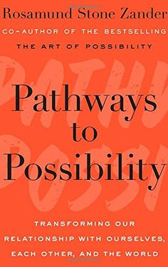 Pathways to Possibility: Transforming Our Relationship with Ourselves, Each Other, and the World  by Rosamund Stone Zander