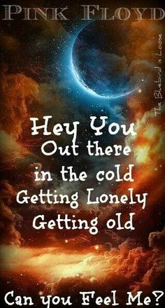 "Hey, you. Out there in the cold. Getting lonely, getting old. Can you feel me? (""Hey, You"" by Pink Floyd) Kinds Of Music, Music Love, Music Is Life, My Music, Hippie Music, Hippie Gypsy, We Will Rock You, Just For You, Pink Floyd Lyrics"