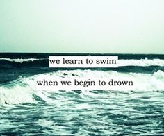 We learn to swim when we begin to drown