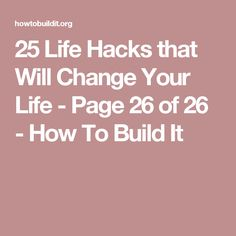 25 Life Hacks that Will Change Your Life - Page 26 of 26 - How To Build It