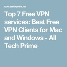 Top 7 Free VPN services: Best Free VPN Clients for Mac and Windows - All Tech Prime