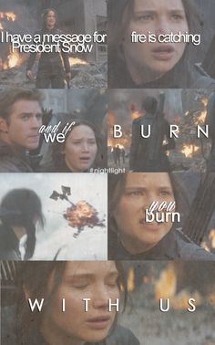 I have a message for President Snow. Fire is catching, and if we burn... You burn with us!