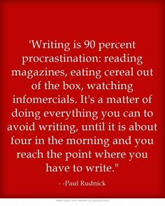 'Writing is 90 percent procrastination: reading magazines, eating cereal out of the box, watching infomercials. It's a matter of doing everything you can to avoid writing, until it is about four in the morning and you reach the point where you have to write.