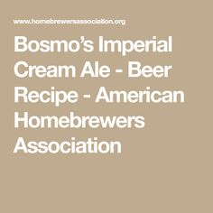 Bosmo's Imperial Cream Ale - Beer Recipe - American Homebrewers Association