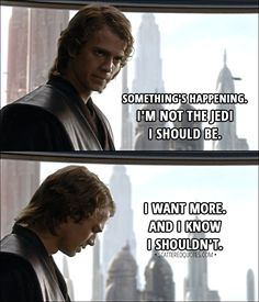 Quote from Star Wars: Episode III - Revenge of the Sith (2005) │  Anakin Skywalker: Something's happening. I'm not the Jedi I should be. I want more. And I know I shouldn't. │ #StarWars #Quotes